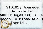 VIDEOS: Aparece <b>Belinda En &#039;Hoy</b>&#039; Y Le Hacen Lo Mismo Que A Ingrid <b>...</b>