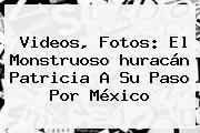 <b>Videos</b>, Fotos: El Monstruoso <b>huracán Patricia</b> A Su Paso Por México