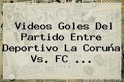 Videos Goles Del Partido Entre Deportivo La Coruña Vs. <b>FC</b> <b>...</b>