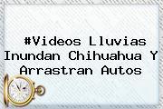 #Videos Lluvias Inundan <b>Chihuahua</b> Y Arrastran Autos