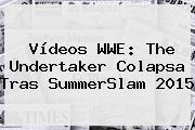 Vídeos WWE: The Undertaker Colapsa Tras <b>SummerSlam 2015</b>