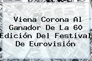 Viena Corona Al Ganador De La 60 Edición Del <b>Festival De Eurovisión</b>