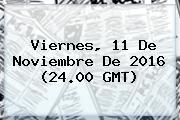 Viernes, <b>11 De Noviembre</b> De 2016 (24.00 GMT)