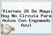 Viernes <b>26 De Mayo</b>: <b>Hoy No Circula</b> Para Autos Con Engomado Azul