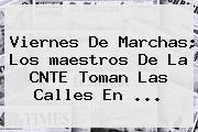 Viernes De Marchas; Los <b>maestros</b> De La CNTE Toman Las Calles En <b>...</b>