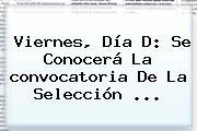 Viernes, Día D: Se Conocerá La <b>convocatoria</b> De La <b>Selección</b> ...