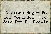 Viernes Negro En Los Mercados Tras Voto Por El <b>Brexit</b>