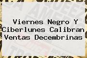 Viernes Negro Y <b>Ciberlunes</b> Calibran Ventas Decembrinas