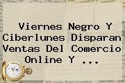 Viernes Negro Y <b>Ciberlunes</b> Disparan Ventas Del Comercio Online Y <b>...</b>