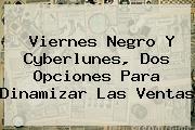 <b>Viernes Negro</b> Y Cyberlunes, Dos Opciones Para Dinamizar Las Ventas