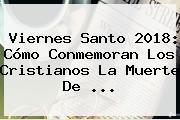 <b>Viernes Santo 2018</b>: Cómo Conmemoran Los Cristianos La Muerte De ...