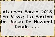 <b>Viernes Santo 2018</b>, En Vivo: La Pasión De Jesús De Nazaret Desde ...