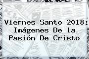 <b>Viernes Santo 2018</b>: Imágenes De La Pasión De Cristo