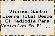 <b>Viernes Santo</b>: Cierre Total Desde El Mediodía Para Vehículos En El ...