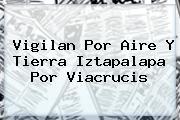 Vigilan Por Aire Y Tierra Iztapalapa Por <b>Viacrucis</b>
