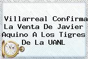 Villarreal Confirma La Venta De <b>Javier Aquino</b> A Los Tigres De La UANL