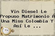 <b>Vin Diesel</b> Le Propuso Matrimonio A Una Miss Colombia Y Así Le <b>...</b>