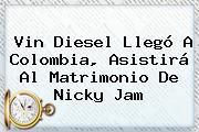 Vin Diesel Llegó A Colombia, Asistirá Al Matrimonio De <b>Nicky Jam</b>