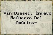 Vin Diesel, ¿nuevo Refuerzo Del <b>América</b>?