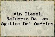 Vin Diesel, Refuerzo De Las águilas Del <b>América</b>