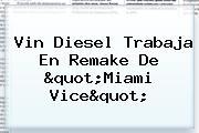<b>Vin Diesel</b> Trabaja En Remake De &quot;Miami Vice&quot;