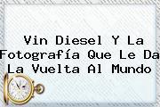 <b>Vin Diesel</b> Y La Fotografía Que Le Da La Vuelta Al Mundo