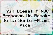 <b>Vin Diesel</b> Y NBC Preparan Un Remake De La Serie ?Miami Vice?