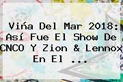 Viña Del Mar 2018: Así Fue El Show De <b>CNCO</b> Y Zion &amp; Lennox En El ...