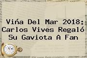 Viña Del Mar 2018: <b>Carlos Vives</b> Regaló Su Gaviota A Fan
