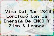 Viña Del Mar 2018 Concluyó Con La Energía De <b>CNCO</b> Y Zion &amp; Lennox