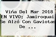 Viña Del Mar 2018 EN VIVO: <b>Jamiroquai</b> Se Alzó Con Gaviotas De ...