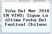 Viña Del Mar 2018 EN VIVO: Sigue La última Fecha Del Festival Chileno