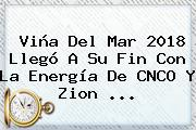 Viña Del Mar 2018 Llegó A Su Fin Con La Energía De <b>CNCO</b> Y Zion ...