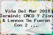 Viña Del Mar 2018 Terminó: <b>CNCO</b> Y Zion &amp; Lennox Se Fueron Con 2 ...