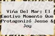 Viña Del Mar: El Emotivo Momento Que Protagonizó <b>Jesse</b> &amp; <b>Joy</b>