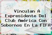 Vinculan A Expresidente Del <b>Club América</b> Con Sobornos En La FIFA