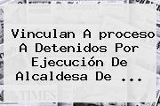 Vinculan A <b>proceso</b> A Detenidos Por Ejecución De Alcaldesa De <b>...</b>
