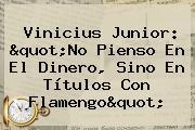 """<b>Vinicius Junior</b>: """"No Pienso En El Dinero, Sino En Títulos Con Flamengo"""""""