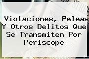 Violaciones, Peleas Y Otros Delitos Que Se Transmiten Por <b>Periscope</b>