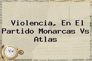 Violencia, En El Partido <b>Monarcas Vs Atlas</b>