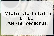 Violencia Estalla En El <b>Puebla</b>-<b>Veracruz</b>