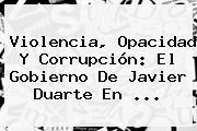 Violencia, Opacidad Y Corrupción: El Gobierno De <b>Javier Duarte</b> En <b>...</b>