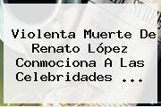 Violenta Muerte De <b>Renato López</b> Conmociona A Las Celebridades ...