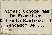 Viral: Conoce Más De <b>Francisco Orihuela Ramírez</b>, El Vendedor De ...