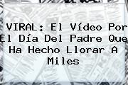 VIRAL: El Vídeo Por El <b>Día Del Padre</b> Que Ha Hecho Llorar A Miles