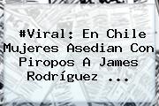 #Viral: En Chile Mujeres Asedian Con Piropos A <b>James Rodríguez</b> <b>...</b>