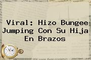 Viral: Hizo Bungee Jumping Con Su Hija En Brazos
