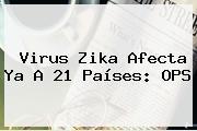 <b>Virus Zika</b> Afecta Ya A 21 Países: OPS