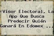 Visor Electoral, La App Que Busca Predecir Quién Ganará En Edomex ...