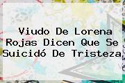 Viudo De <b>Lorena Rojas</b> Dicen Que Se Suicidó De Tristeza